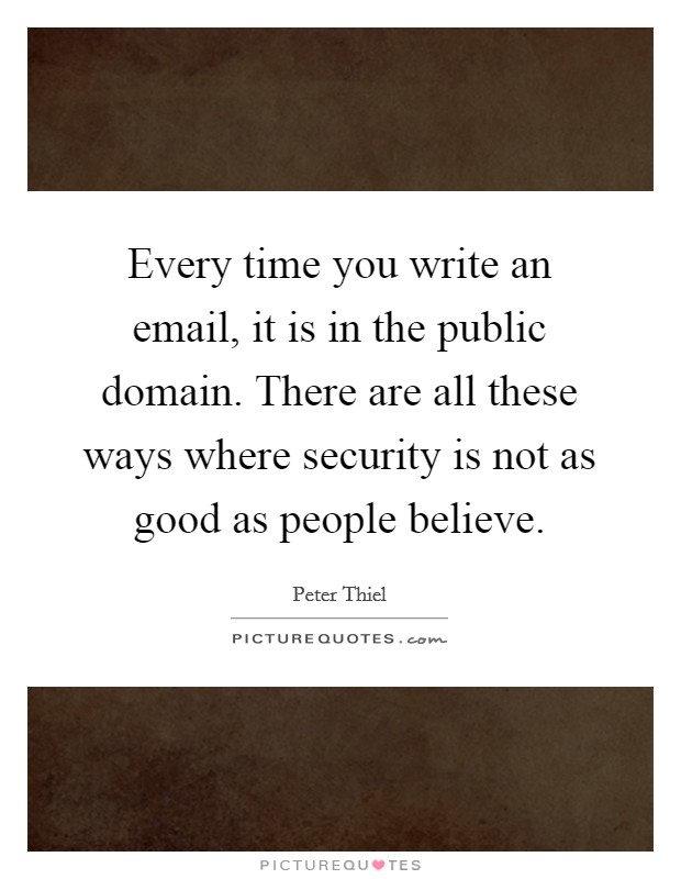 Every time you write an email, it is in the public domain. There are all these ways where security is not as good as people believe Picture Quote #1