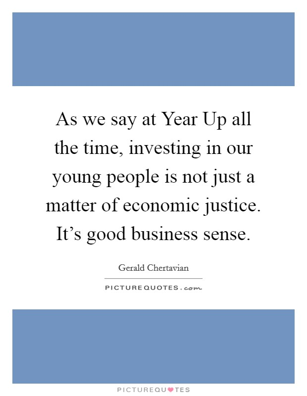 As we say at Year Up all the time, investing in our young people is not just a matter of economic justice. It's good business sense Picture Quote #1