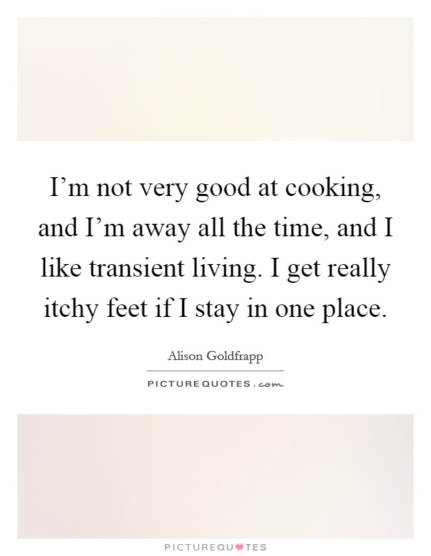 I'm not very good at cooking, and I'm away all the time, and I like transient living. I get really itchy feet if I stay in one place Picture Quote #1