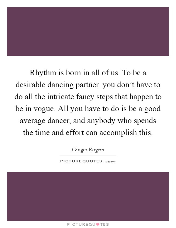 Rhythm is born in all of us. To be a desirable dancing partner, you don't have to do all the intricate fancy steps that happen to be in vogue. All you have to do is be a good average dancer, and anybody who spends the time and effort can accomplish this. Picture Quote #1