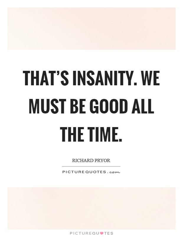 That's insanity. We must be good all the time Picture Quote #1