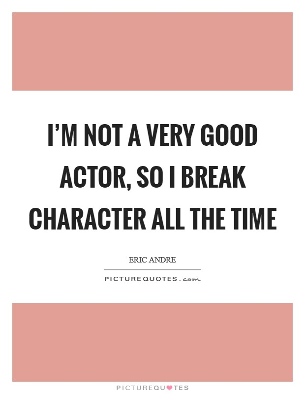 I'm not a very good actor, so I break character all the time Picture Quote #1