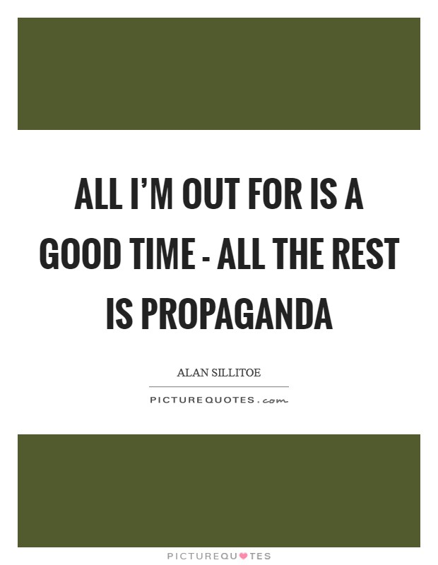 All I'm out for is a good time - all the rest is propaganda Picture Quote #1