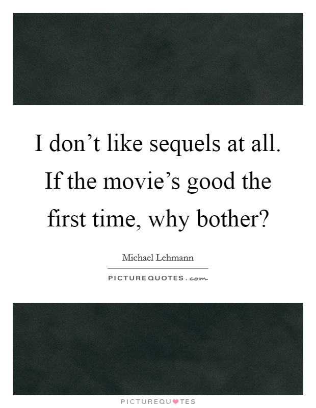 I don't like sequels at all. If the movie's good the first time, why bother? Picture Quote #1