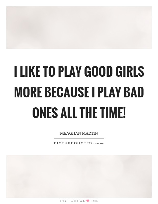 I like to play good girls more because I play bad ones all the time! Picture Quote #1