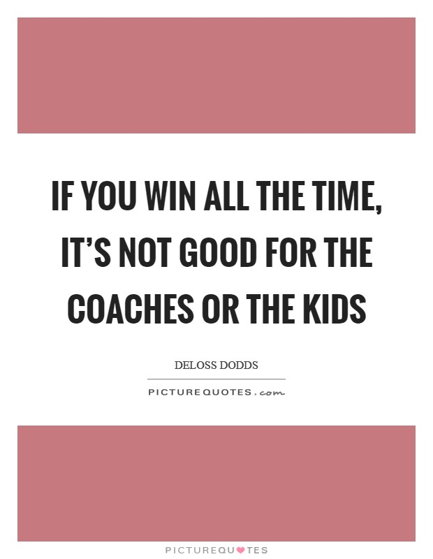 If you win all the time, it's not good for the coaches or the kids Picture Quote #1