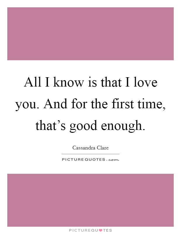 All I know is that I love you. And for the first time, that's good enough Picture Quote #1