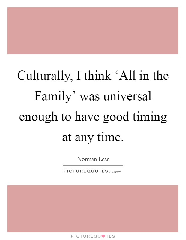 Culturally, I think 'All in the Family' was universal enough to have good timing at any time Picture Quote #1