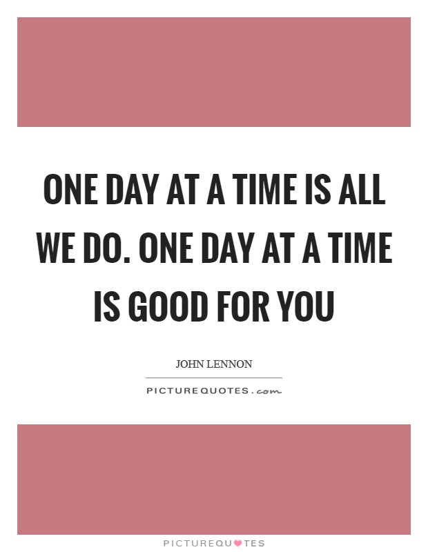 One day at a time is all we do. One day at a time is good for you Picture Quote #1