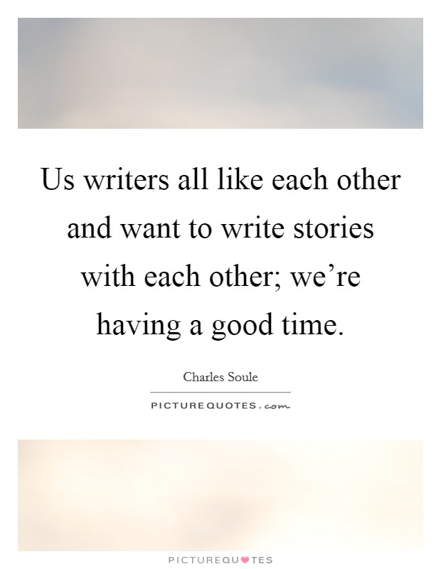 Us writers all like each other and want to write stories with each other; we're having a good time Picture Quote #1