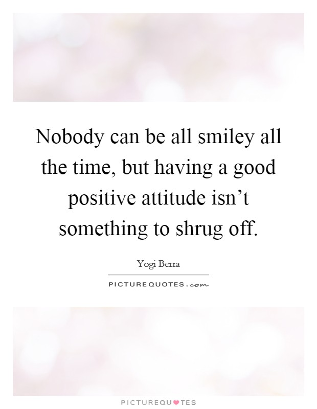 Nobody can be all smiley all the time, but having a good positive attitude isn't something to shrug off Picture Quote #1