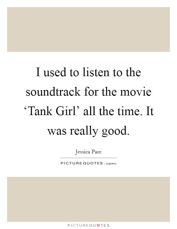 I used to listen to the soundtrack for the movie 'Tank Girl' all the time. It was really good Picture Quote #1