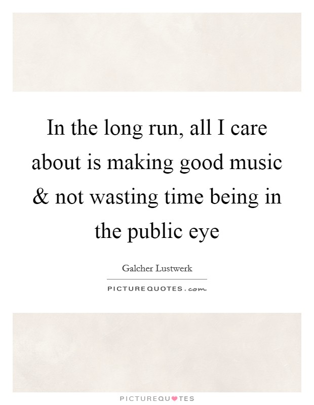 In the long run, all I care about is making good music and not wasting time being in the public eye Picture Quote #1