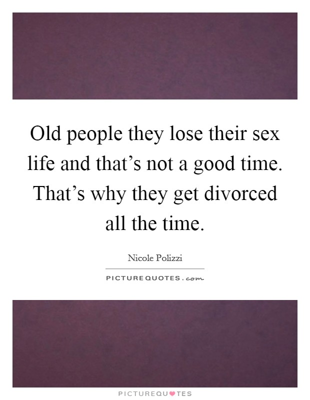 Old people they lose their sex life and that's not a good time. That's why they get divorced all the time Picture Quote #1
