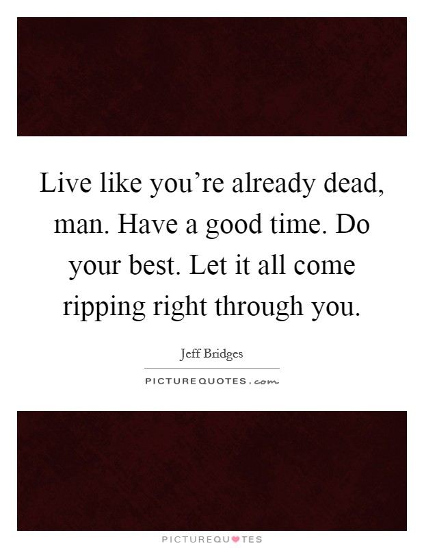 Live like you're already dead, man. Have a good time. Do your best. Let it all come ripping right through you Picture Quote #1