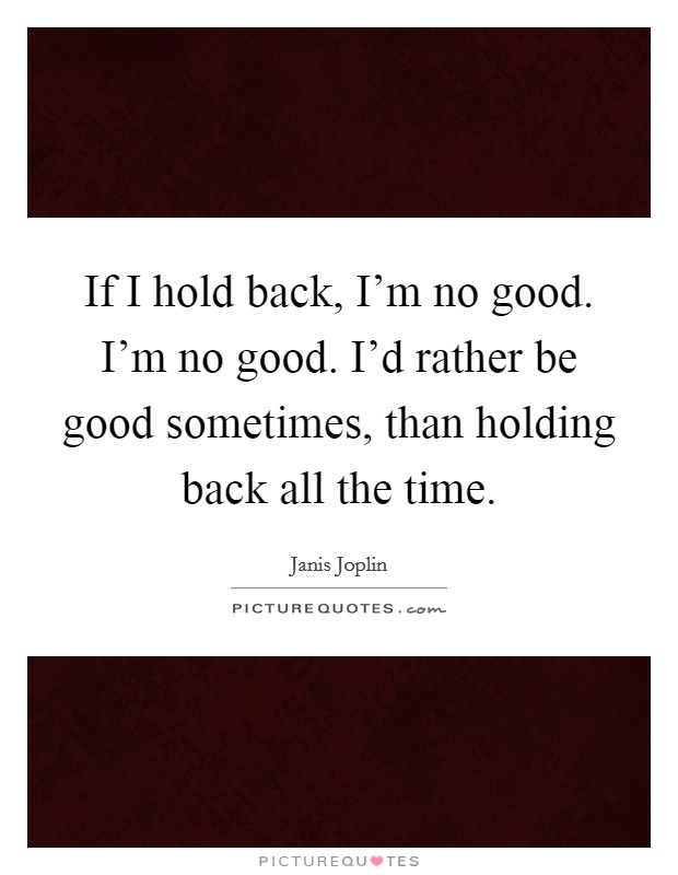 If I hold back, I'm no good. I'm no good. I'd rather be good sometimes, than holding back all the time Picture Quote #1