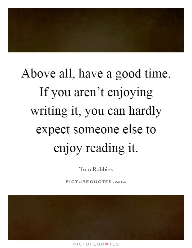 Above all, have a good time. If you aren't enjoying writing it, you can hardly expect someone else to enjoy reading it. Picture Quote #1