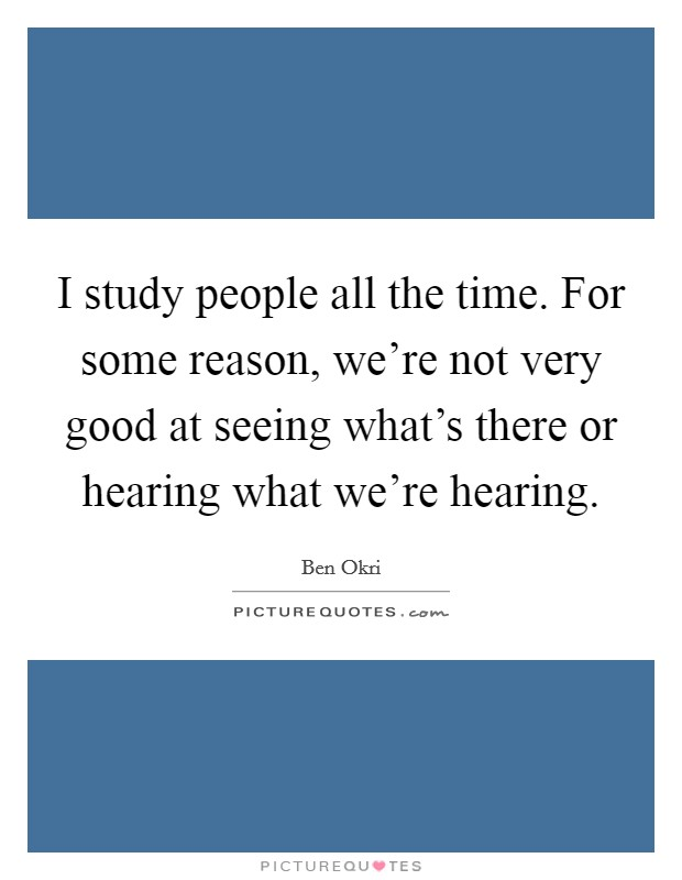 I study people all the time. For some reason, we're not very good at seeing what's there or hearing what we're hearing. Picture Quote #1