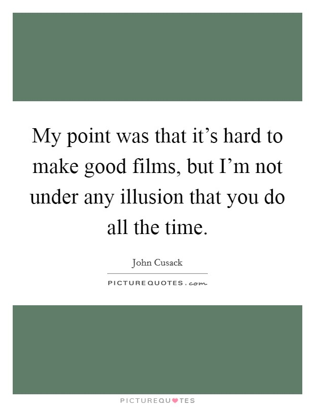 My point was that it's hard to make good films, but I'm not under any illusion that you do all the time Picture Quote #1