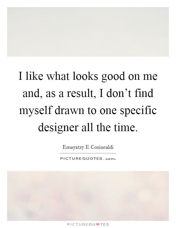 I like what looks good on me and, as a result, I don't find myself drawn to one specific designer all the time Picture Quote #1