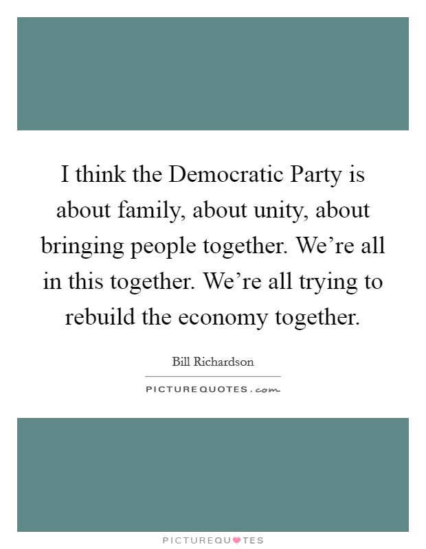 I think the Democratic Party is about family, about unity, about bringing people together. We're all in this together. We're all trying to rebuild the economy together Picture Quote #1