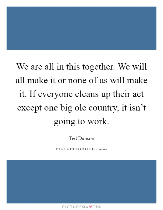 We are all in this together. We will all make it or none of us will make it. If everyone cleans up their act except one big ole country, it isn't going to work Picture Quote #1