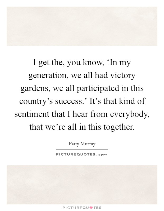 I get the, you know, 'In my generation, we all had victory gardens, we all participated in this country's success.' It's that kind of sentiment that I hear from everybody, that we're all in this together Picture Quote #1