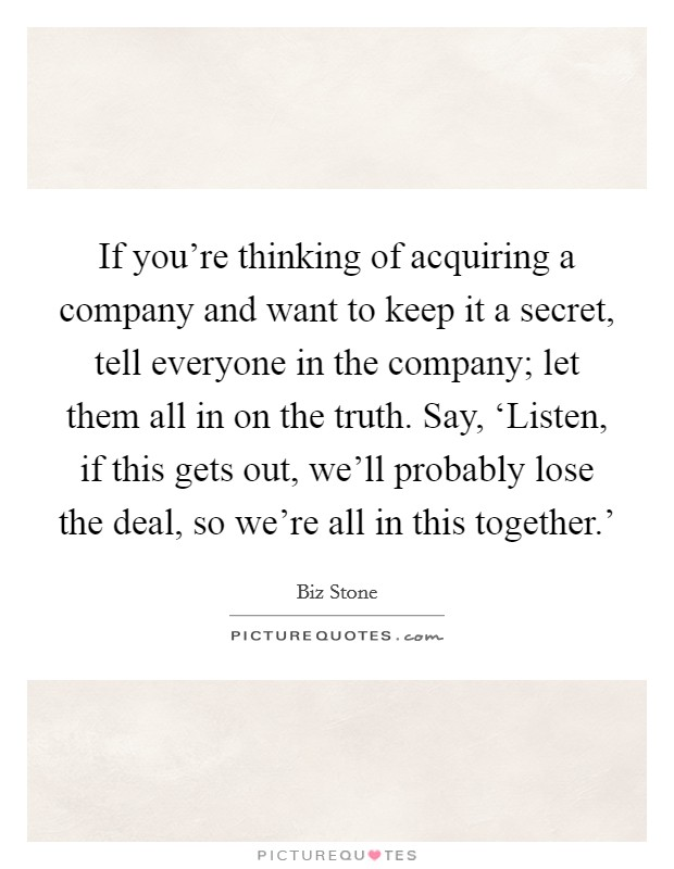 If you're thinking of acquiring a company and want to keep it a secret, tell everyone in the company; let them all in on the truth. Say, 'Listen, if this gets out, we'll probably lose the deal, so we're all in this together.' Picture Quote #1