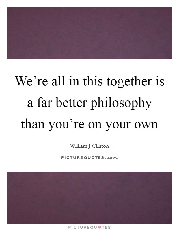 We're all in this together is a far better philosophy than you're on your own Picture Quote #1