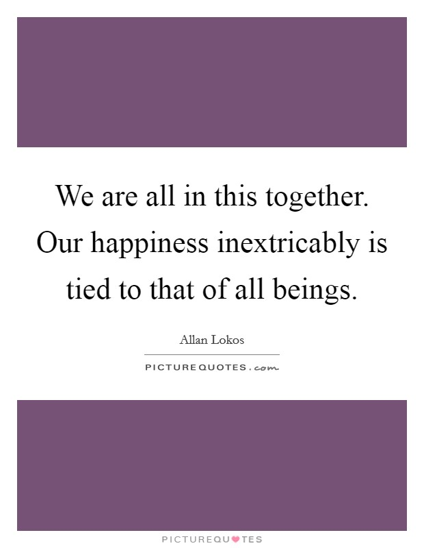 We are all in this together. Our happiness inextricably is tied to that of all beings Picture Quote #1