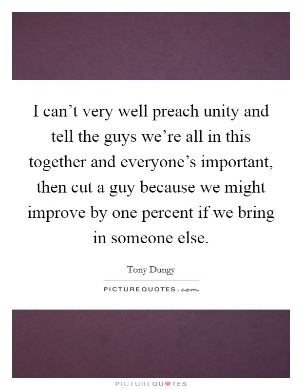 I can't very well preach unity and tell the guys we're all in this together and everyone's important, then cut a guy because we might improve by one percent if we bring in someone else Picture Quote #1