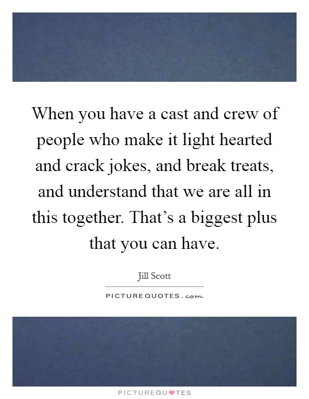 When you have a cast and crew of people who make it light hearted and crack jokes, and break treats, and understand that we are all in this together. That's a biggest plus that you can have Picture Quote #1