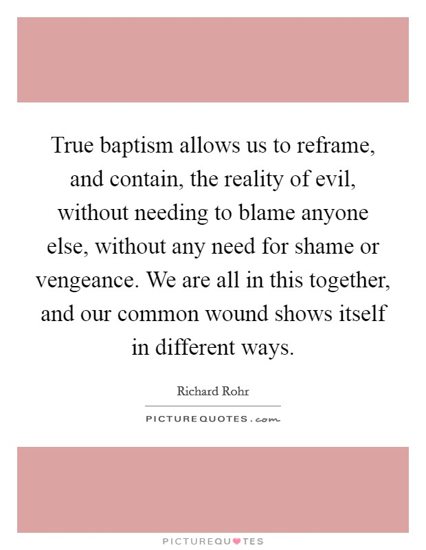 True baptism allows us to reframe, and contain, the reality of evil, without needing to blame anyone else, without any need for shame or vengeance. We are all in this together, and our common wound shows itself in different ways Picture Quote #1
