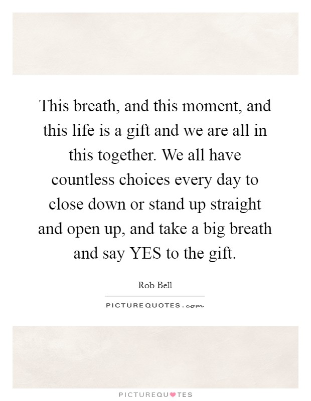 This breath, and this moment, and this life is a gift and we are all in this together. We all have countless choices every day to close down or stand up straight and open up, and take a big breath and say YES to the gift Picture Quote #1