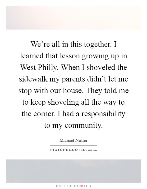 We're all in this together. I learned that lesson growing up in West Philly. When I shoveled the sidewalk my parents didn't let me stop with our house. They told me to keep shoveling all the way to the corner. I had a responsibility to my community Picture Quote #1