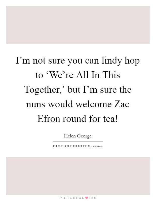 I'm not sure you can lindy hop to 'We're All In This Together,' but I'm sure the nuns would welcome Zac Efron round for tea! Picture Quote #1