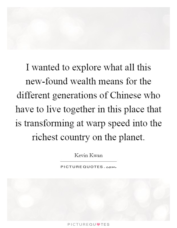 I wanted to explore what all this new-found wealth means for the different generations of Chinese who have to live together in this place that is transforming at warp speed into the richest country on the planet Picture Quote #1