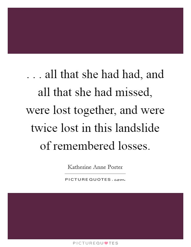 . . . all that she had had, and all that she had missed, were lost together, and were twice lost in this landslide of remembered losses. Picture Quote #1