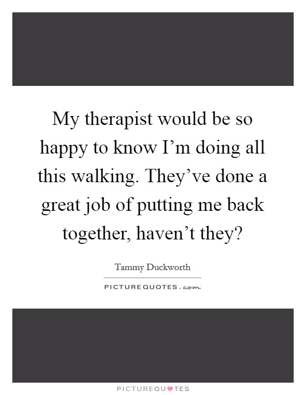My therapist would be so happy to know I'm doing all this walking. They've done a great job of putting me back together, haven't they? Picture Quote #1