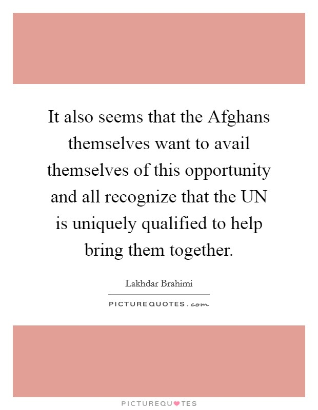 It also seems that the Afghans themselves want to avail themselves of this opportunity and all recognize that the UN is uniquely qualified to help bring them together Picture Quote #1