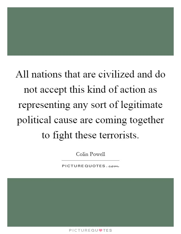 All nations that are civilized and do not accept this kind of action as representing any sort of legitimate political cause are coming together to fight these terrorists Picture Quote #1