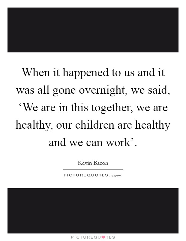 When it happened to us and it was all gone overnight, we said, 'We are in this together, we are healthy, our children are healthy and we can work' Picture Quote #1