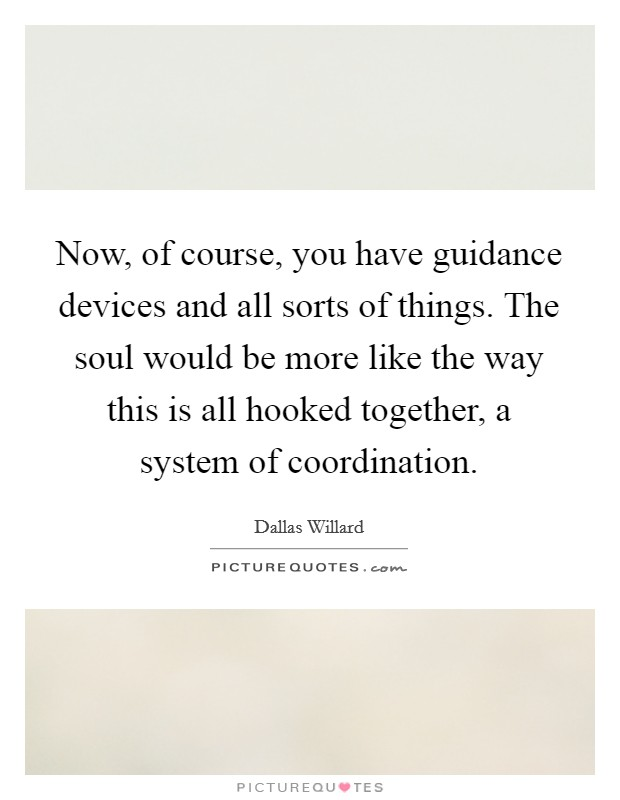 Now, of course, you have guidance devices and all sorts of things. The soul would be more like the way this is all hooked together, a system of coordination Picture Quote #1
