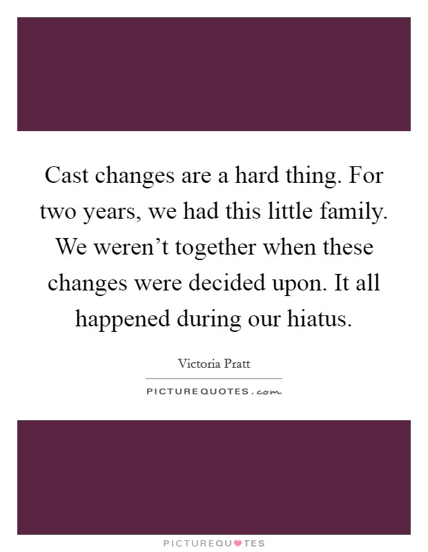 Cast changes are a hard thing. For two years, we had this little family. We weren't together when these changes were decided upon. It all happened during our hiatus Picture Quote #1