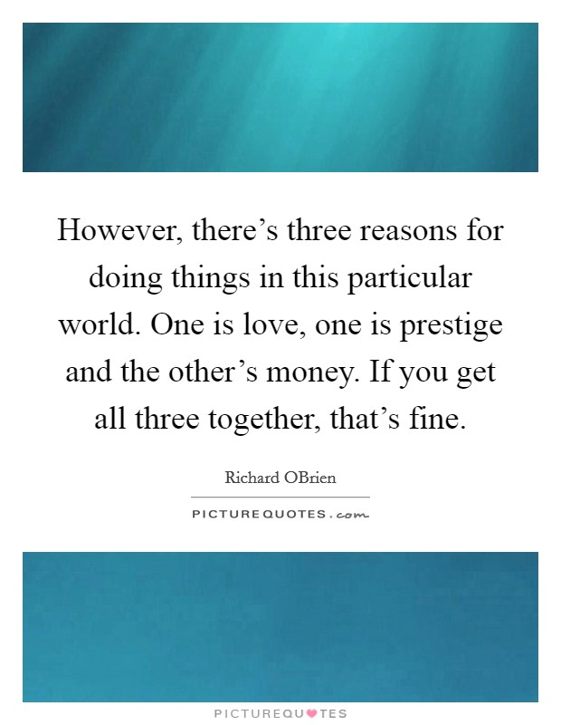 However, there's three reasons for doing things in this particular world. One is love, one is prestige and the other's money. If you get all three together, that's fine Picture Quote #1