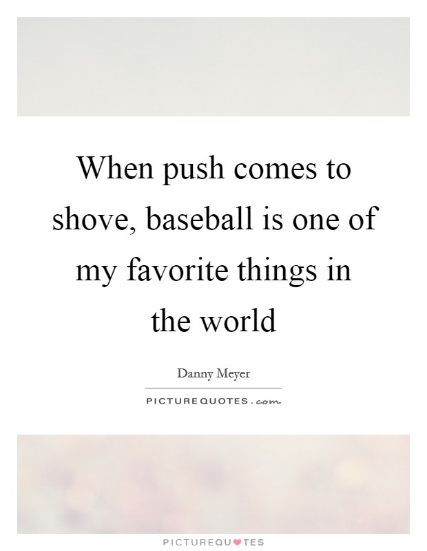 When push comes to shove, baseball is one of my favorite things in the world Picture Quote #1