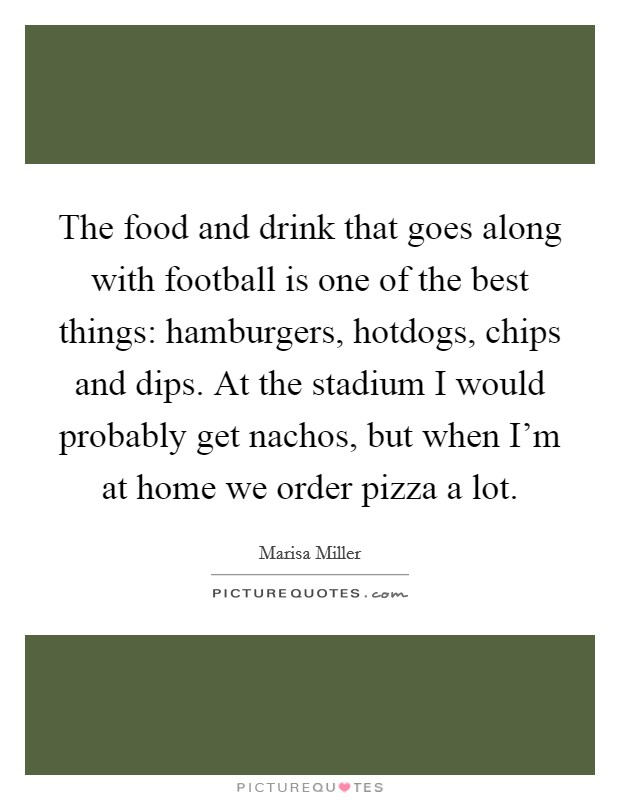 The food and drink that goes along with football is one of the best things: hamburgers, hotdogs, chips and dips. At the stadium I would probably get nachos, but when I'm at home we order pizza a lot Picture Quote #1