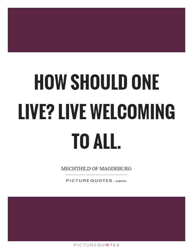 How should one live? Live Welcoming to all Picture Quote #1