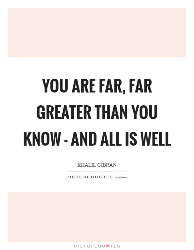 You are far, far greater than you know - and all is well Picture Quote #1