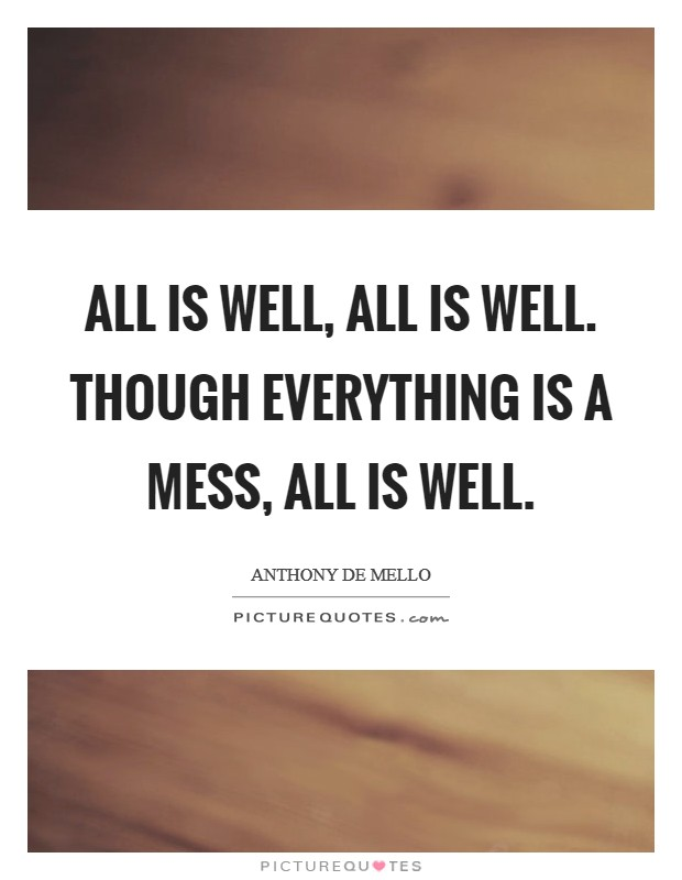All is well, all is well. Though everything is a mess, all is well Picture Quote #1